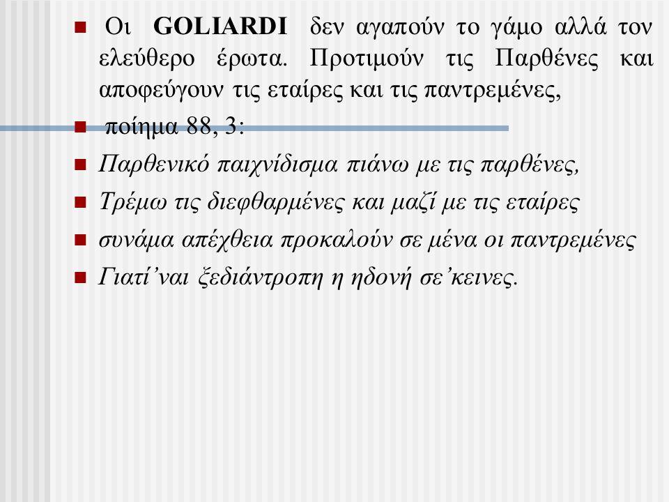 Οι GOLIARDI δεν αγαπούν το γάμο αλλά τον ελεύθερο έρωτα. Προτιμούν τις Παρθένες και αποφεύγουν τις εταίρες και τις παντρεμένες, ποίημα 88, 3: Παρθενικ
