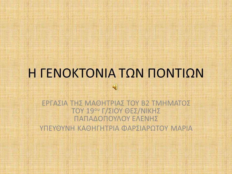 Η Γενοκτονία των Ποντίων Ένα εκλεκτό τμήμα του Ελληνισμού ζούσε στα βόρεια της Μικράς Ασίας, στην περιοχή του Πόντου, μετά τη διάλυση της Βυζαντινής Αυτοκρατορίας.