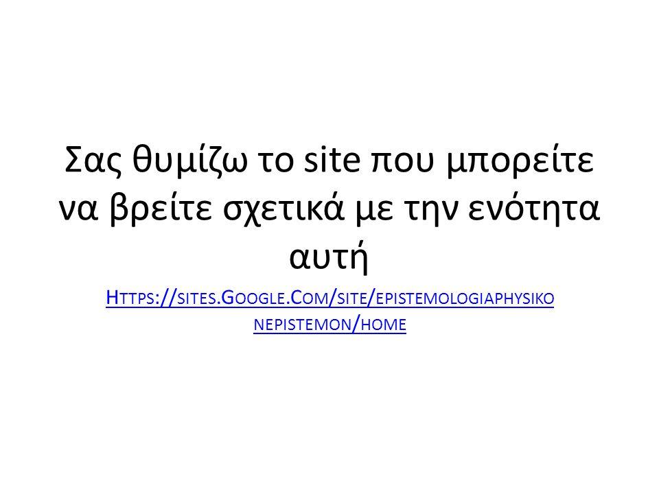 Σας θυμίζω το site που μπορείτε να βρείτε σχετικά με την ενότητα αυτή H TTPS :// SITES.G OOGLE.C OM / SITE / EPISTEMOLOGIAPHYSIKO NEPISTEMON / HOME