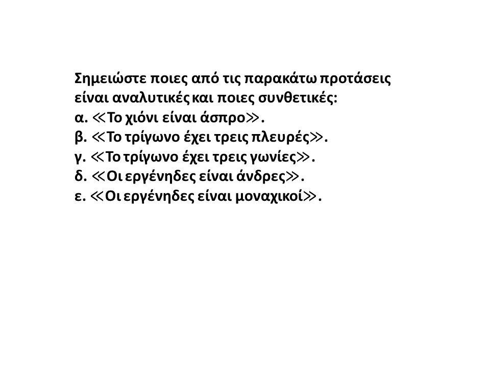 Σημειώστε ποιες από τις παρακάτω προτάσεις είναι αναλυτικές και ποιες συνθετικές: α. ≪ Το χιόνι είναι άσπρο ≫. β. ≪ Το τρίγωνο έχει τρεις πλευρές ≫. γ