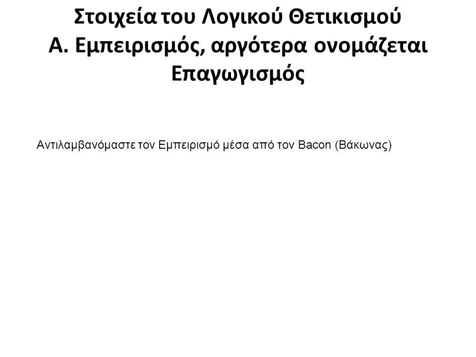 Πρόδρομοι του Λογικού Θετικισμού: Εμπειρισμός- Bacon- Επαγωγισμός Οι κλασικοί εμπειριστές του 16ου, 17ου και 18ου αιώνα, βασικά οι Βρετανοί φιλό- σοφοι Fransis Bacon (Φράνσις Μπέικον), John Locke (Τζων Λοκ), George Berkeley (Τζωρτζ Μπέρκλεϋ) και David Hume (Ντέιβιντ Χιουμ) έθεσαν, μεταξύ άλλων το θέμα της επιστημονικής μεθόδου, το θέμα του νοήματος των όρων της γλώσσας και το θέμα της αλήθειας των προτάσεων που διατυπώνουμε.