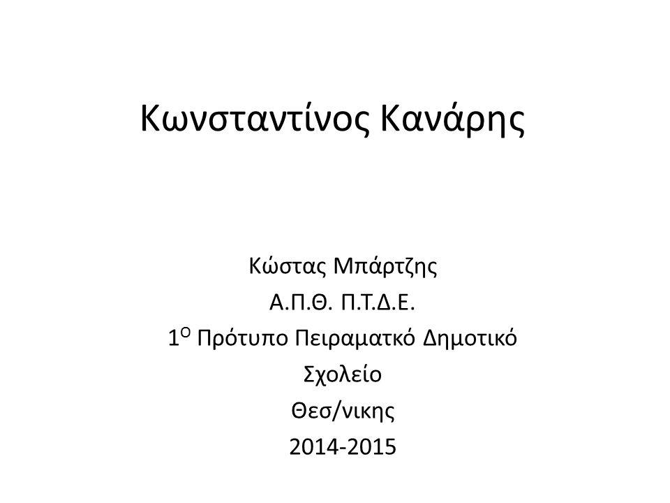 Κωνσταντίνος Κανάρης Κώστας Μπάρτζης Α.Π.Θ. Π.Τ.Δ.Ε. 1 Ο Πρότυπο Πειραματκό Δημοτικό Σχολείο Θεσ/νικης 2014-2015