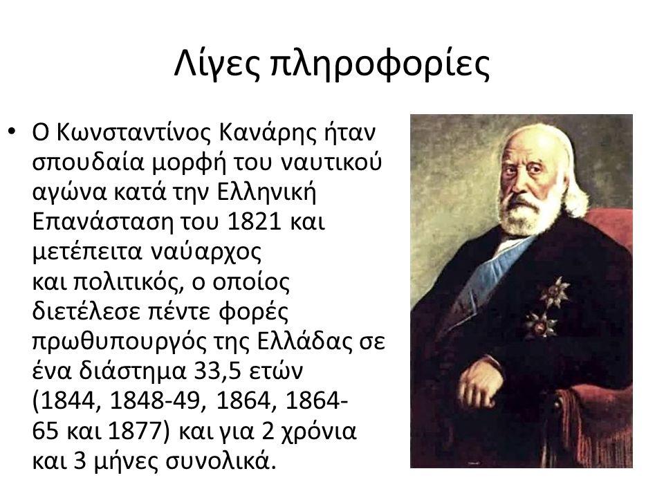 Λίγες πληροφορίες Ο Κωνσταντίνος Κανάρης ήταν σπουδαία μορφή του ναυτικού αγώνα κατά την Ελληνική Επανάσταση του 1821 και μετέπειτα ναύαρχος και πολιτ