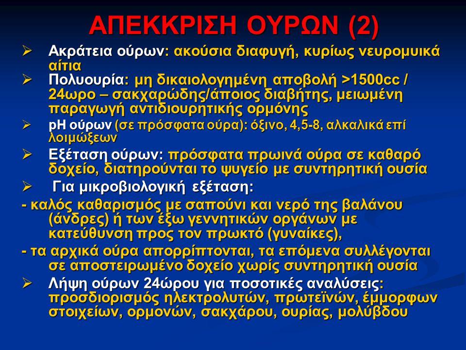 ΑΠΕΚΚΡΙΣΗ ΟΥΡΩΝ (2)  Ακράτεια ούρων: ακούσια διαφυγή, κυρίως νευρομυικά αίτια  Πολυουρία: μη δικαιολογημένη αποβολή >1500cc / 24ωρο – σακχαρώδης/άποιος διαβήτης, μειωμένη παραγωγή αντιδιουρητικής ορμόνης  pH ούρων (σε πρόσφατα ούρα): όξινο, 4,5-8, αλκαλικά επί λοιμώξεων  Εξέταση ούρων: πρόσφατα πρωινά ούρα σε καθαρό δοχείο, διατηρούνται το ψυγείο με συντηρητική ουσία  Για μικροβιολογική εξέταση: - καλός καθαρισμός με σαπούνι και νερό της βαλάνου (άνδρες) ή των έξω γεννητικών οργάνων με κατεύθυνση προς τον πρωκτό (γυναίκες), - τα αρχικά ούρα απορρίπτονται, τα επόμενα συλλέγονται σε αποστειρωμένο δοχείο χωρίς συντηρητική ουσία  Λήψη ούρων 24ώρου για ποσοτικές αναλύσεις: προσδιορισμός ηλεκτρολυτών, πρωτεϊνών, έμμορφων στοιχείων, ορμονών, σακχάρου, ουρίας, μολύβδου