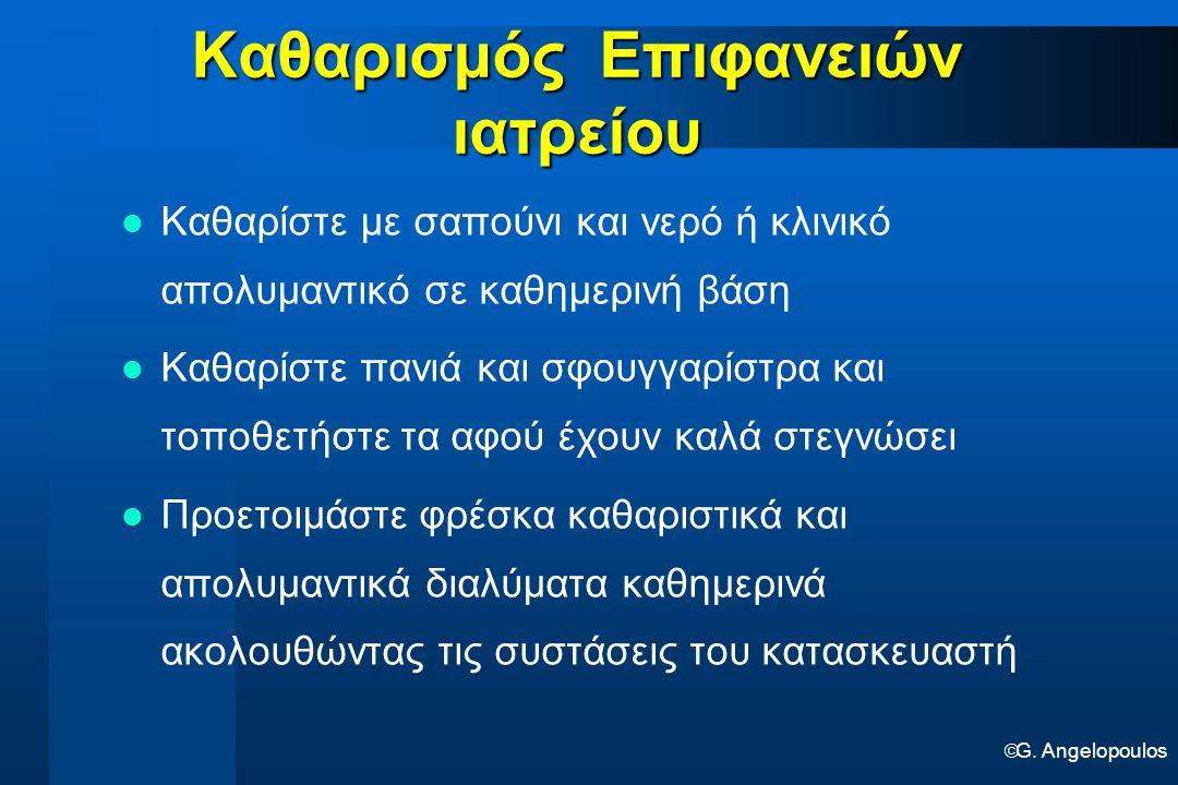  G. Angelopoulos Καθαρισμός Επιφανειών ιατρείου Καθαρίστε με σαπούνι και νερό ή κλινικό απολυμαντικό σε καθημερινή βάση Καθαρίστε πανιά και σφουγγαρί