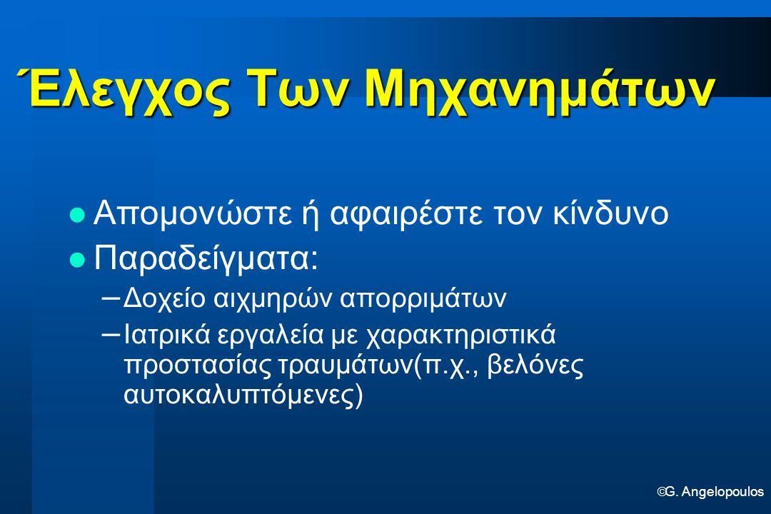  G. Angelopoulos Έλεγχος Των Μηχανημάτων Έλεγχος Των Μηχανημάτων Απομονώστε ή αφαιρέστε τον κίνδυνο Παραδείγματα: – Δοχείο αιχμηρών απορριμάτων – Ιατ