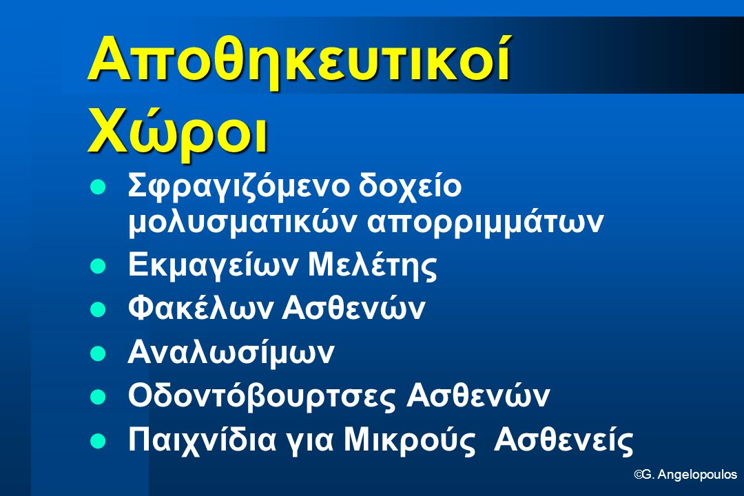  G. Angelopoulos Αποθηκευτικοί Χώροι Σφραγιζόμενο δοχείο μολυσματικών απορριμμάτων Εκμαγείων Μελέτης Φακέλων Ασθενών Αναλωσίμων Οδοντόβουρτσες Ασθενώ