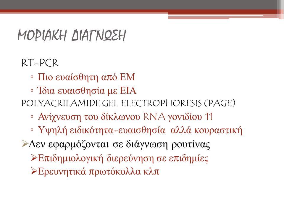 ΜΟΡΙΑΚΗ ΔΙΑΓΝΩΣΗ RT-PCR ▫ Πιο ευαίσθητη α π ό ΕΜ ▫ Ίδια ευαισθησία με ΕΙΑ POLYACRILAMIDE GEL ELECTROPHORESIS (PAGE) ▫ Ανίχνευση του δίκλωνου RNA γονιδίου 11 ▫ Υψηλή ειδικότητα - ευαισθησία αλλά κουραστική  Δεν εφαρμόζονται σε διάγνωση ρουτίνας  Ε π ιδημιολογική διερεύνηση σε ε π ιδημίες  Ερευνητικά π ρωτόκολλα κλ π