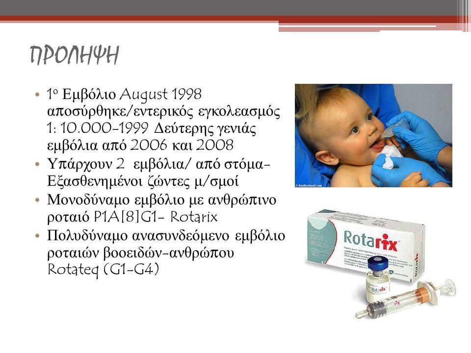 1 ο Εμβόλιο August 1998 α π οσύρθηκε / εντερικός εγκολεασμός 1: 10.000-1999 Δεύτερης γενιάς εμβόλια α π ό 2006 και 2008 Υ π άρχουν 2 εμβόλια / α π ό στόμα - Εξασθενημένοι ζώντες μ / σμοί Μονοδύναμο εμβόλιο με ανθρώ π ινο ροταιό P1A[8]G1- Rotarix Πολυδύναμο ανασυνδεόμενο εμβόλιο ροταιών βοοειδών - ανθρώ π ου Rotateq (G1-G4) ΠΡΟΛΗΨΗ