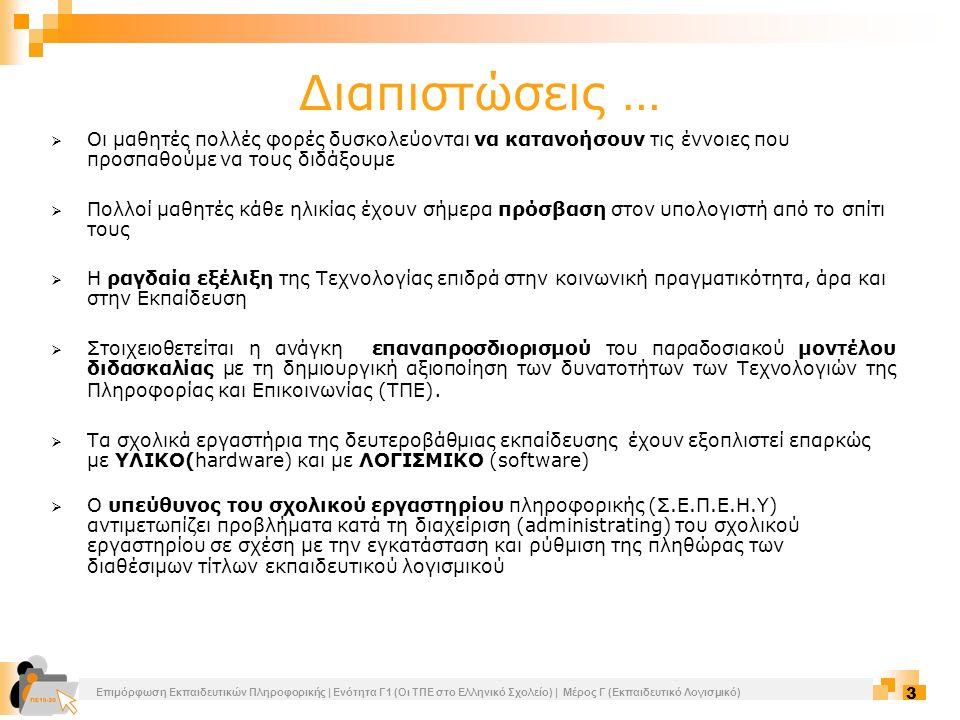 Επιμόρφωση Εκπαιδευτικών Πληροφορικής | Ενότητα Γ1 (Οι ΤΠΕ στο Ελληνικό Σχολείο) | Μέρος Γ (Εκπαιδευτικό Λογισμικό) 14 Εκπαιδευτικό λογισμικό Εκπαιδευτικό λογισμικό είναι το προϊόν της τεχνολογίας μέσω του οποίου πραγματοποιείται η διδασκαλία ενός ή περισσοτέρων γνωστικών αντικειμένων ακολουθώντας συγκεκριμένη παιδαγωγική φιλοσοφία και εκπαιδευτική στρατηγική.