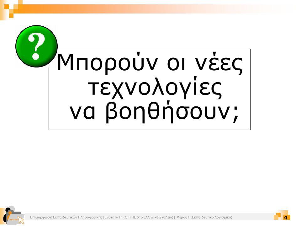 Επιμόρφωση Εκπαιδευτικών Πληροφορικής | Ενότητα Γ1 (Οι ΤΠΕ στο Ελληνικό Σχολείο) | Μέρος Γ (Εκπαιδευτικό Λογισμικό) 4 Μπορούν οι νέες τεχνολογίες να β