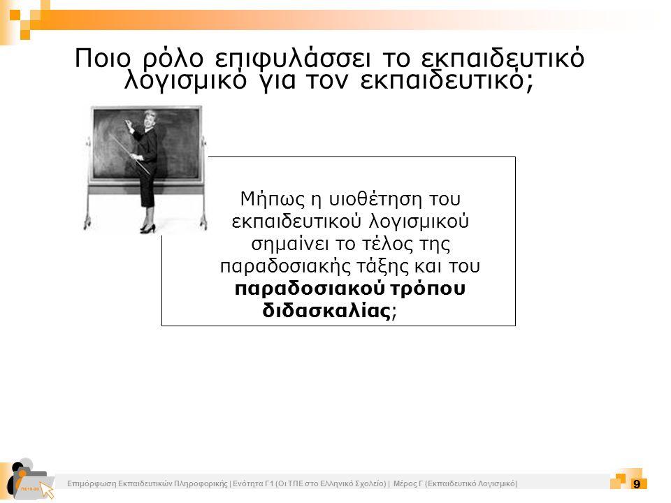Επιμόρφωση Εκπαιδευτικών Πληροφορικής | Ενότητα Γ1 (Οι ΤΠΕ στο Ελληνικό Σχολείο) | Μέρος Γ (Εκπαιδευτικό Λογισμικό) 10 Με τη χρήση εκπαιδευτικού λογισμικού ο ρόλος του δασκάλου δεν αποδυναμώνεται αλλά αντίθετα...