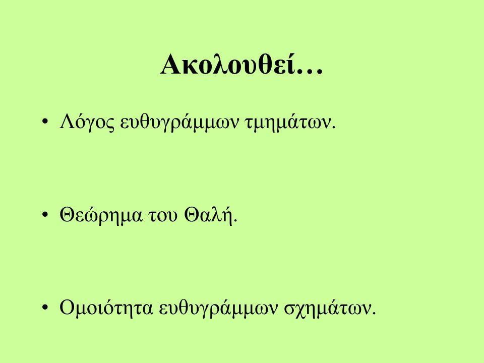 Ακολουθεί… Λόγος ευθυγράμμων τμημάτων. Θεώρημα του Θαλή. Ομοιότητα ευθυγράμμων σχημάτων.