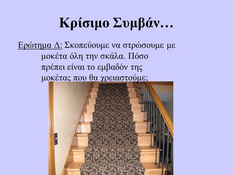 Κρίσιμο Συμβάν… Ερώτημα Δ:Σκοπεύουμε να στρώσουμε με μοκέτα όλη την σκάλα. Πόσο πρέπει είναι το εμβαδόν της μοκέτας που θα χρειαστούμε;