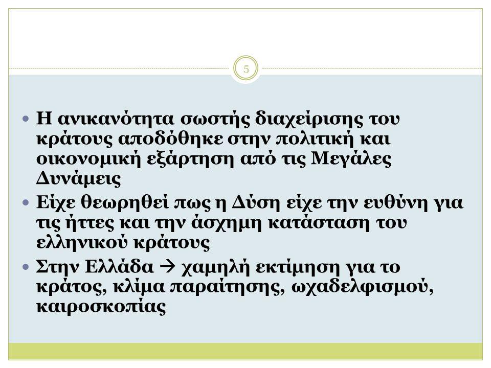 5 Η ανικανότητα σωστής διαχείρισης του κράτους αποδόθηκε στην πολιτική και οικονομική εξάρτηση από τις Μεγάλες Δυνάμεις Είχε θεωρηθεί πως η Δύση είχε την ευθύνη για τις ήττες και την άσχημη κατάσταση του ελληνικού κράτους Στην Ελλάδα  χαμηλή εκτίμηση για το κράτος, κλίμα παραίτησης, ωχαδελφισμού, καιροσκοπίας
