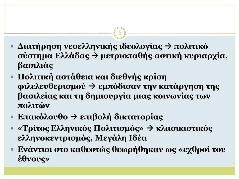 6 Διατήρηση νεοελληνικής ιδεολογίας  πολιτικό σύστημα Ελλάδας  μετριοπαθής αστική κυριαρχία, βασιλιάς Πολιτική αστάθεια και διεθνής κρίση φιλελευθερισμού  εμπόδισαν την κατάργηση της βασιλείας και τη δημιουργία μιας κοινωνίας των πολιτών Επακόλουθο  επιβολή δικτατορίας «Τρίτος Ελληνικός Πολιτισμός»  κλασικιστικός ελληνοκεντρισμός, Μεγάλη Ιδέα Ενάντιοι στο καθεστώς θεωρήθηκαν ως «εχθροί του έθνους»