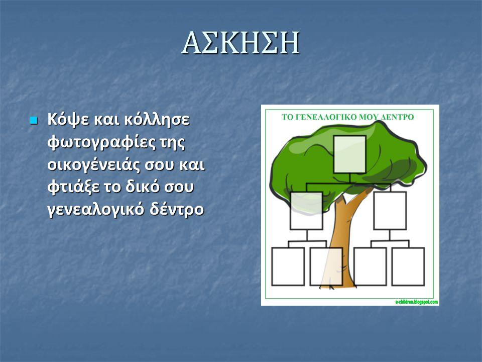 ΑΣΚΗΣΗ Κόψε και κόλλησε φωτογραφίες της οικογένειάς σου και φτιάξε το δικό σου γενεαλογικό δέντρο Κόψε και κόλλησε φωτογραφίες της οικογένειάς σου και