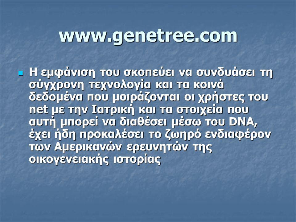 www.genetree.com Η εμφάνιση του σκοπεύει να συνδυάσει τη σύγχρονη τεχνολογία και τα κοινά δεδομένα που μοιράζονται οι χρήστες του net με την Ιατρική κ