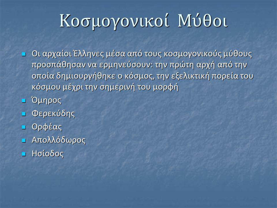 Κοσμογονικοί Μύθοι Οι αρχαίοι Έλληνες μέσα από τους κοσμογονικούς μύθους προσπάθησαν να ερμηνεύσουν: την πρώτη αρχή από την οποία δημιουργήθηκε ο κόσμ