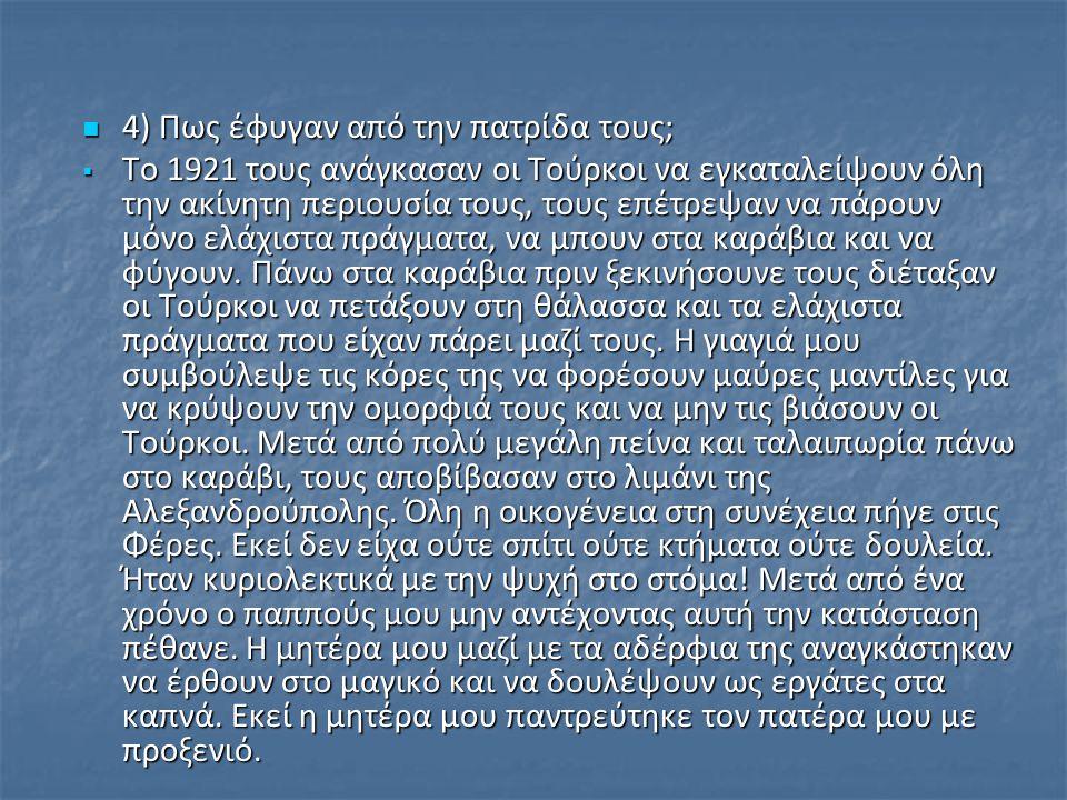 4) Πως έφυγαν από την πατρίδα τους; 4) Πως έφυγαν από την πατρίδα τους;  Το 1921 τους ανάγκασαν οι Τούρκοι να εγκαταλείψουν όλη την ακίνητη περιουσία