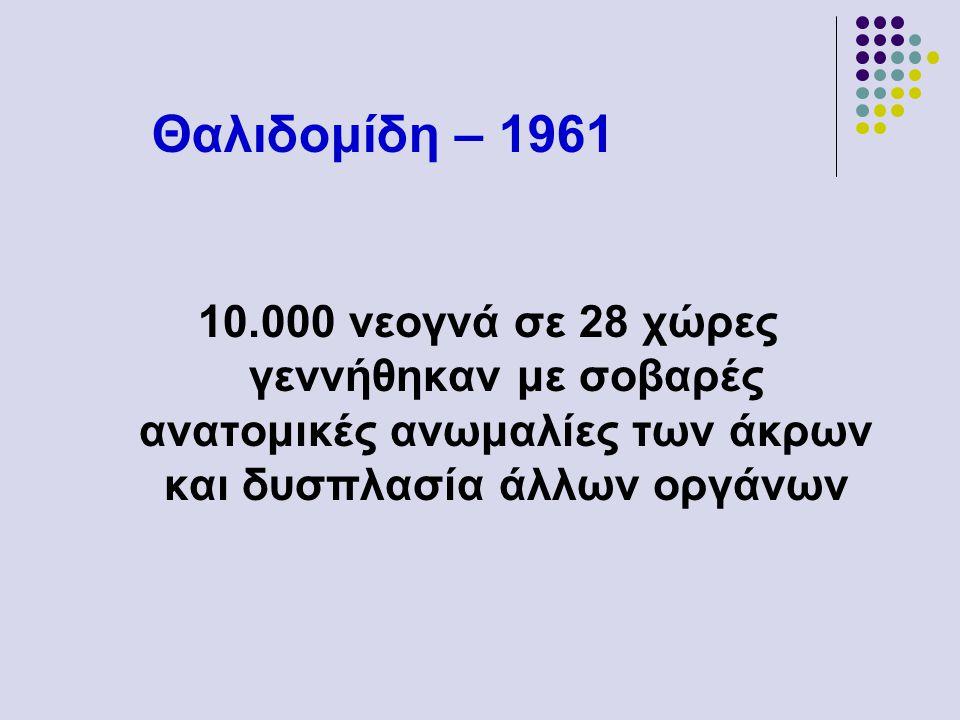 Θαλιδομίδη – 1961 10.000 νεογνά σε 28 χώρες γεννήθηκαν με σοβαρές ανατομικές ανωμαλίες των άκρων και δυσπλασία άλλων οργάνων