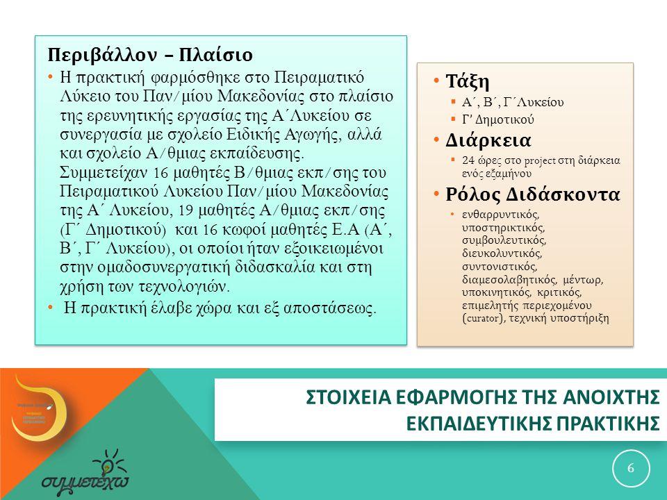 ΣΤΟΙΧΕΙΑ ΕΦΑΡΜΟΓΗΣ ΤΗΣ ΑΝΟΙΧΤΗΣ ΕΚΠΑΙΔΕΥΤΙΚΗΣ ΠΡΑΚΤΙΚΗΣ Περιβάλλον – Πλαίσιο Η πρακτική φαρμόσθηκε στο Πειραματικό Λύκειο του Παν / μίου Μακεδονίας στο π λαίσιο της ερευνητικής εργασίας της Α΄Λυκείου σε συνεργασία με σχολείο Ειδικής Αγωγής, αλλά και σχολείο Α / θμιας εκ π αίδευσης.