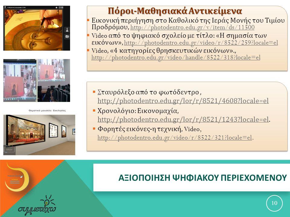 Πόροι - Μαθησιακά Αντικείμενα Πόροι - Μαθησιακά Αντικείμενα  Εικονική περιήγηση στο Καθολικό της Ιεράς Μονής του Τιμίου Προδρόμου, http://photodentro.edu.gr/v/item/ds/11500http://photodentro.edu.gr/v/item/ds/11500  Video από το ψηφιακό σχολείο με τίτλο : « Η σημασία των εικόνων », http://photodentro.edu.gr/video/r/8522/259?locale=elhttp://photodentro.edu.gr/video/r/8522/259?locale=el  Video, «4 κατηγορίες θρησκευτικών εικόνων »., http://photodentro.edu.gr/video/handle/8522/318?locale=el http://photodentro.edu.gr/video/handle/8522/318?locale=el 10  Σταυρόλεξο από το φωτόδεντρο, http://photodentro.edu.gr/lor/r/8521/4608?locale=el Σ http://photodentro.edu.gr/lor/r/8521/4608?locale=el  Χρονολόγιο : Εικονομαχία, http://photodentro.edu.gr/lor/r/8521/1243?locale=el.