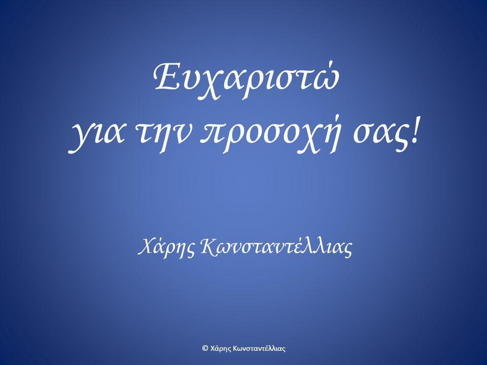 Ευχαριστώ για την προσοχή σας! Χάρης Κωνσταντέλλιας © Χάρης Κωνσταντέλλιας