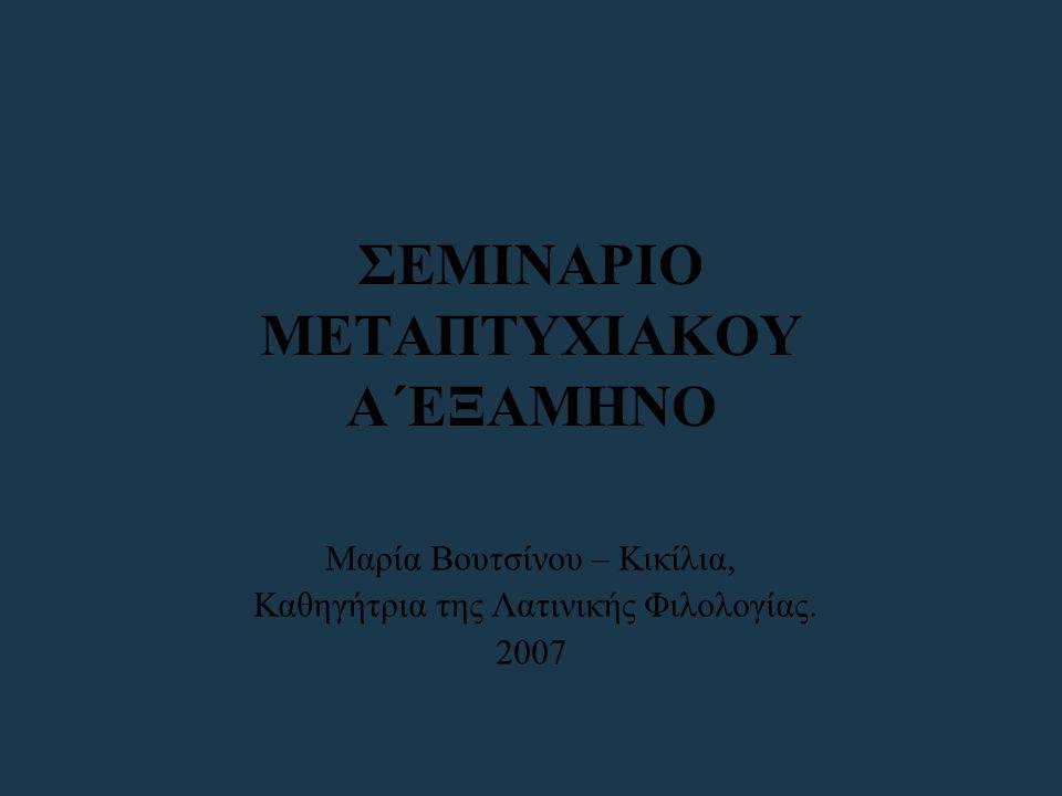 ΣΕΜΙΝΑΡΙΟ ΜΕΤΑΠΤΥΧΙΑΚΟΥ Α΄ΕΞΑΜΗΝΟ Μαρία Βουτσίνου – Κικίλια, Καθηγήτρια της Λατινικής Φιλολογίας. 2007