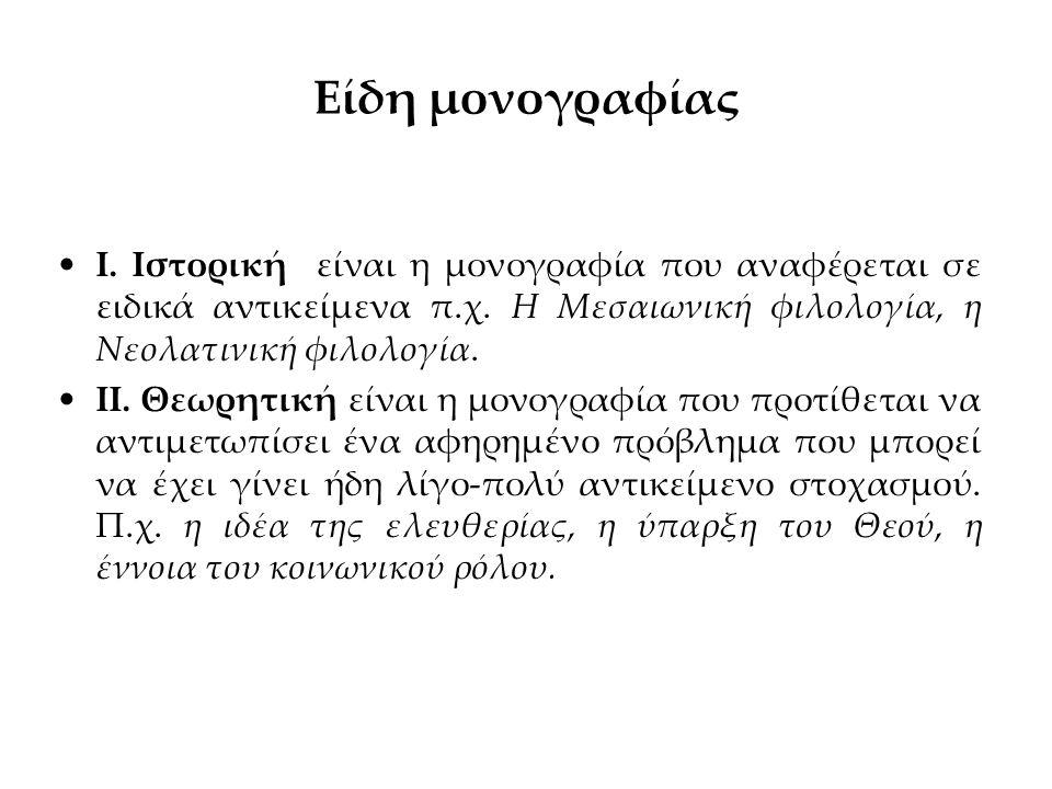 Είδη μονογραφίας Ι. Ιστορική είναι η μονογραφία που αναφέρεται σε ειδικά αντικείμενα π.χ. Η Μεσαιωνική φιλολογία, η Νεολατινική φιλολογία. ΙΙ. Θεωρητι