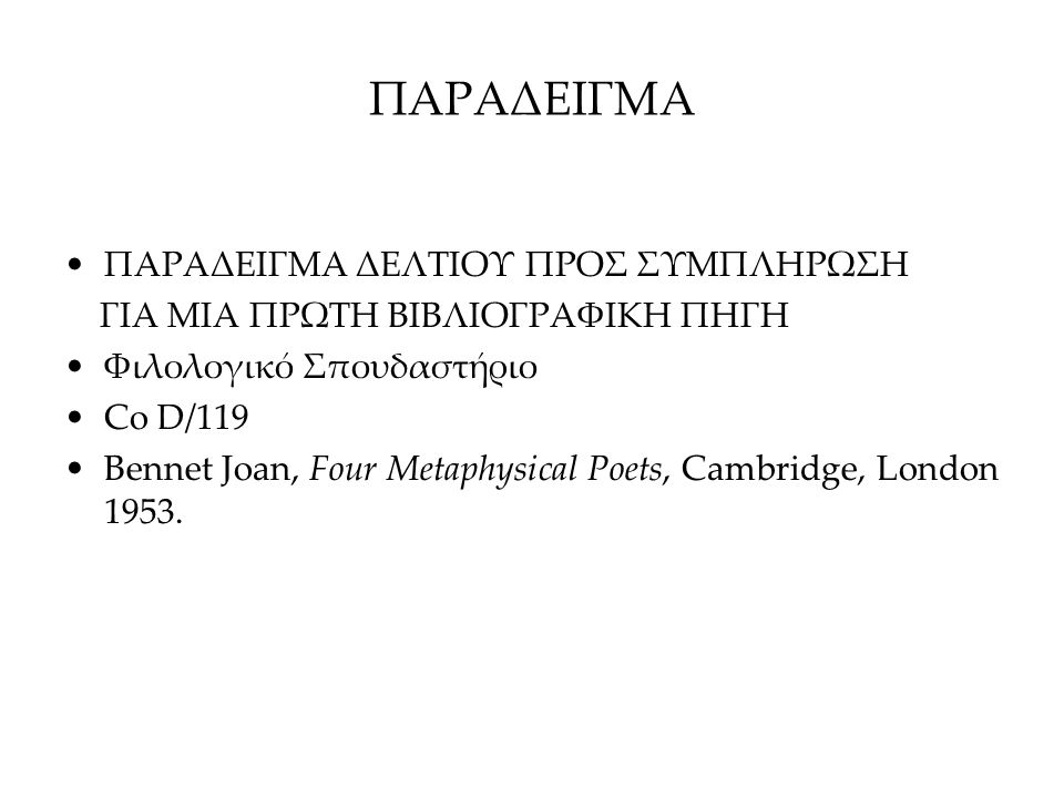ΠΑΡΑΔΕΙΓΜΑ ΠΑΡΑΔΕΙΓΜΑ ΔΕΛΤΙΟΥ ΠΡΟΣ ΣΥΜΠΛΗΡΩΣΗ ΓΙΑ ΜΙΑ ΠΡΩΤΗ ΒΙΒΛΙΟΓΡΑΦΙΚΗ ΠΗΓΗ Φιλολογικό Σπουδαστήριο Co D/119 Bennet Joan, Four Metaphysical Poets,
