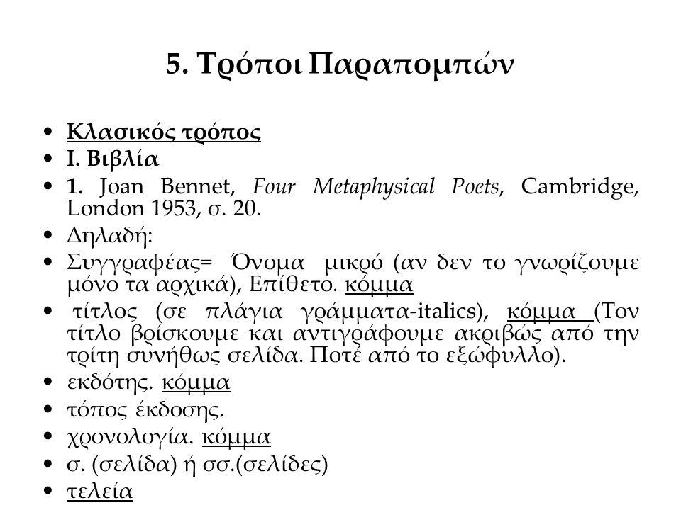 5. Τρόποι Παραπομπών Κλασικός τρόπος Ι. Βιβλία 1. Joan Bennet, Four Metaphysical Poets, Cambridge, London 1953, σ. 20. Δηλαδή: Συγγραφέας= Όνομα μικρό
