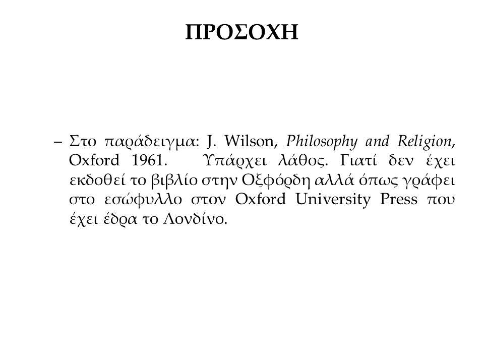 ΠΡΟΣΟΧΗ –Στο παράδειγμα: J. Wilson, Philosophy and Religion, Oxford 1961. Υπάρχει λάθος. Γιατί δεν έχει εκδοθεί το βιβλίο στην Οξφόρδη αλλά όπως γράφε