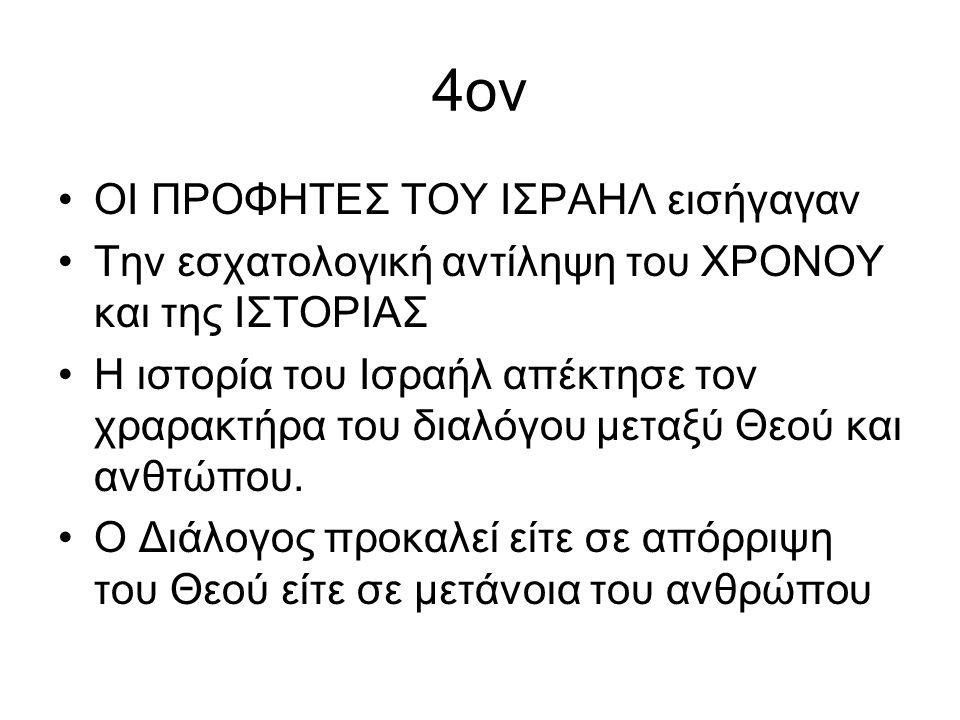 4ον ΟΙ ΠΡΟΦΗΤΕΣ ΤΟΥ ΙΣΡΑΗΛ εισήγαγαν Την εσχατολογική αντίληψη του ΧΡΟΝΟΥ και της ΙΣΤΟΡΙΑΣ Η ιστορία του Ισραήλ απέκτησε τον χραρακτήρα του διαλόγου μεταξύ Θεού και ανθτώπου.