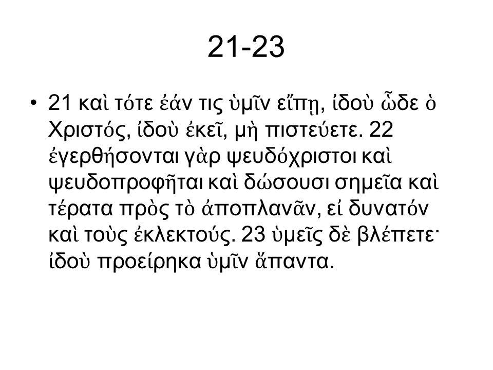 21-23 21 κα ὶ τ ό τε ἐά ν τις ὑ μ ῖ ν ε ἴ π ῃ, ἰ δο ὺ ὧ δε ὁ Χριστ ό ς, ἰ δο ὺ ἐ κε ῖ, μ ὴ πιστε ύ ετε.