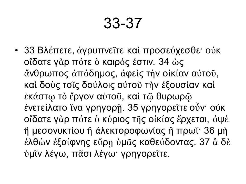 33-37 33 Βλ έ πετε, ἀ γρυπνε ῖ τε κα ὶ προσε ύ χεσθε· ο ὐ κ ο ἴ δατε γ ὰ ρ π ό τε ὁ καιρ ό ς ἐ στιν.