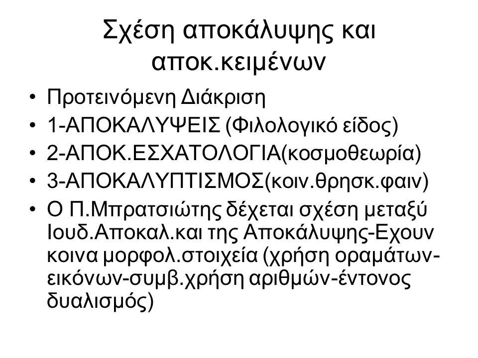 Σχέση αποκάλυψης και αποκ.κειμένων Προτεινόμενη Διάκριση 1-ΑΠΟΚΑΛΥΨΕΙΣ (Φιλολογικό είδος) 2-ΑΠΟΚ.ΕΣΧΑΤΟΛΟΓΙΑ(κοσμοθεωρία) 3-ΑΠΟΚΑΛΥΠΤΙΣΜΟΣ(κοιν.θρησκ.φαιν) Ο Π.Μπρατσιώτης δέχεται σχέση μεταξύ Ιουδ.Αποκαλ.και της Αποκάλυψης-Εχουν κοινα μορφολ.στοιχεία (χρήση οραμάτων- εικόνων-συμβ.χρήση αριθμών-έντονος δυαλισμός)