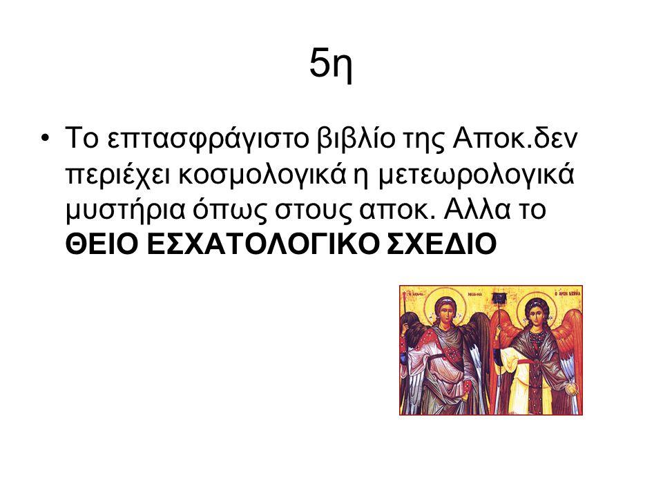 5η Το επτασφράγιστο βιβλίο της Αποκ.δεν περιέχει κοσμολογικά η μετεωρολογικά μυστήρια όπως στους αποκ.