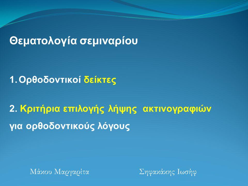 Θεματολογία σεμιναρίου 1.Ορθοδοντικοί δείκτες 2. Κριτήρια επιλογής λήψης ακτινογραφιών για ορθοδοντικούς λόγους Μάκου Μαργαρίτα Σηφακάκης Ιωσήφ