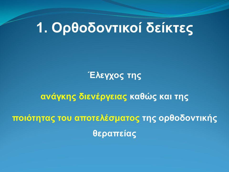 1. Ορθοδοντικοί δείκτες Έλεγχος της ανάγκης διενέργειας καθώς και της ποιότητας του αποτελέσματος της ορθοδοντικής θεραπείας