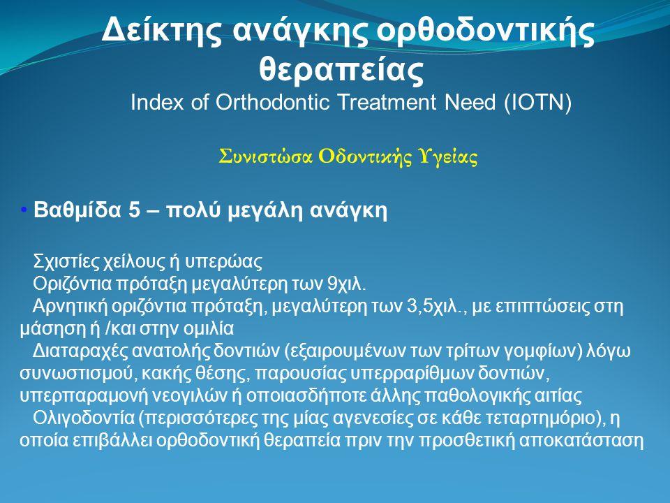 Δείκτης ανάγκης ορθοδοντικής θεραπείας Index of Orthodontic Treatment Need (IOTN) Συνιστώσα Οδοντικής Υγείας Βαθμίδα 5 – πολύ μεγάλη ανάγκη Σχιστίες χείλους ή υπερώας Οριζόντια πρόταξη μεγαλύτερη των 9χιλ.