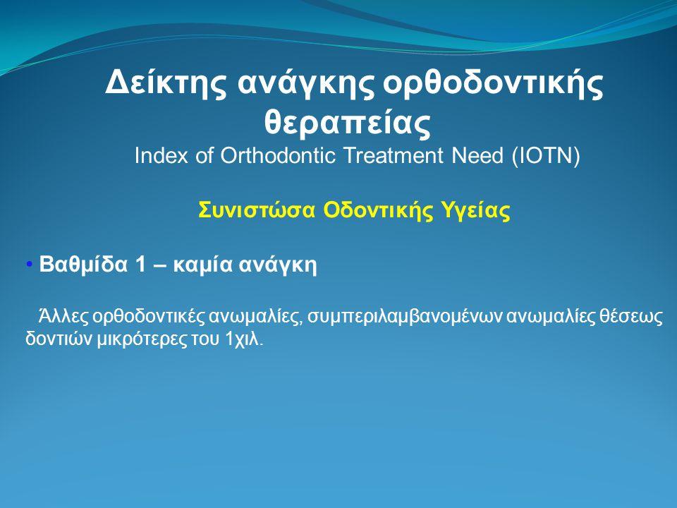Δείκτης ανάγκης ορθοδοντικής θεραπείας Index of Orthodontic Treatment Need (IOTN) Συνιστώσα Οδοντικής Υγείας Βαθμίδα 1 – καμία ανάγκη Άλλες ορθοδοντικές ανωμαλίες, συμπεριλαμβανομένων ανωμαλίες θέσεως δοντιών μικρότερες του 1χιλ.