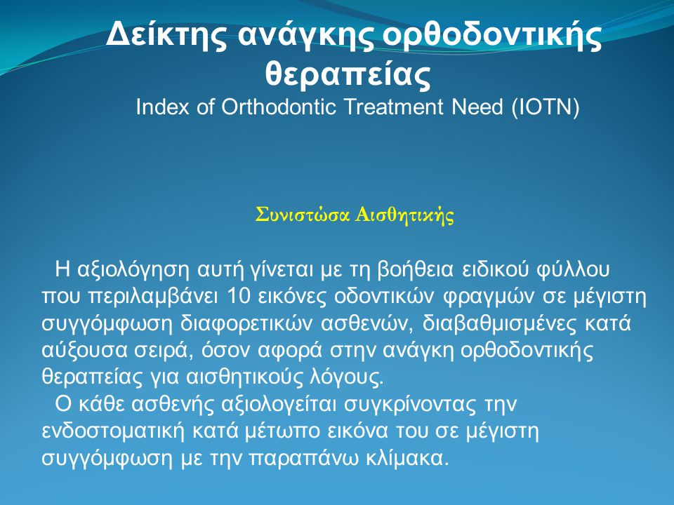 Δείκτης ανάγκης ορθοδοντικής θεραπείας Index of Orthodontic Treatment Need (IOTN) Συνιστώσα Αισθητικής Η αξιολόγηση αυτή γίνεται με τη βοήθεια ειδικού φύλλου που περιλαμβάνει 10 εικόνες οδοντικών φραγμών σε μέγιστη συγγόμφωση διαφορετικών ασθενών, διαβαθμισμένες κατά αύξουσα σειρά, όσον αφορά στην ανάγκη ορθοδοντικής θεραπείας για αισθητικούς λόγους.