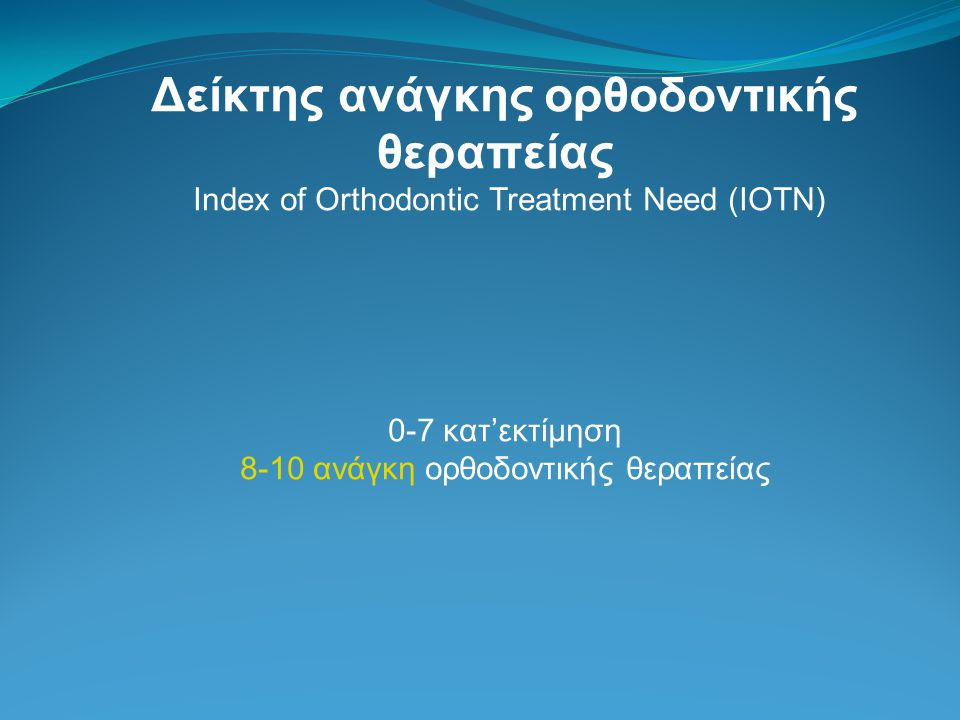 Δείκτης ανάγκης ορθοδοντικής θεραπείας Index of Orthodontic Treatment Need (IOTN) 0-7 κατ'εκτίμηση 8-10 ανάγκη ορθοδοντικής θεραπείας