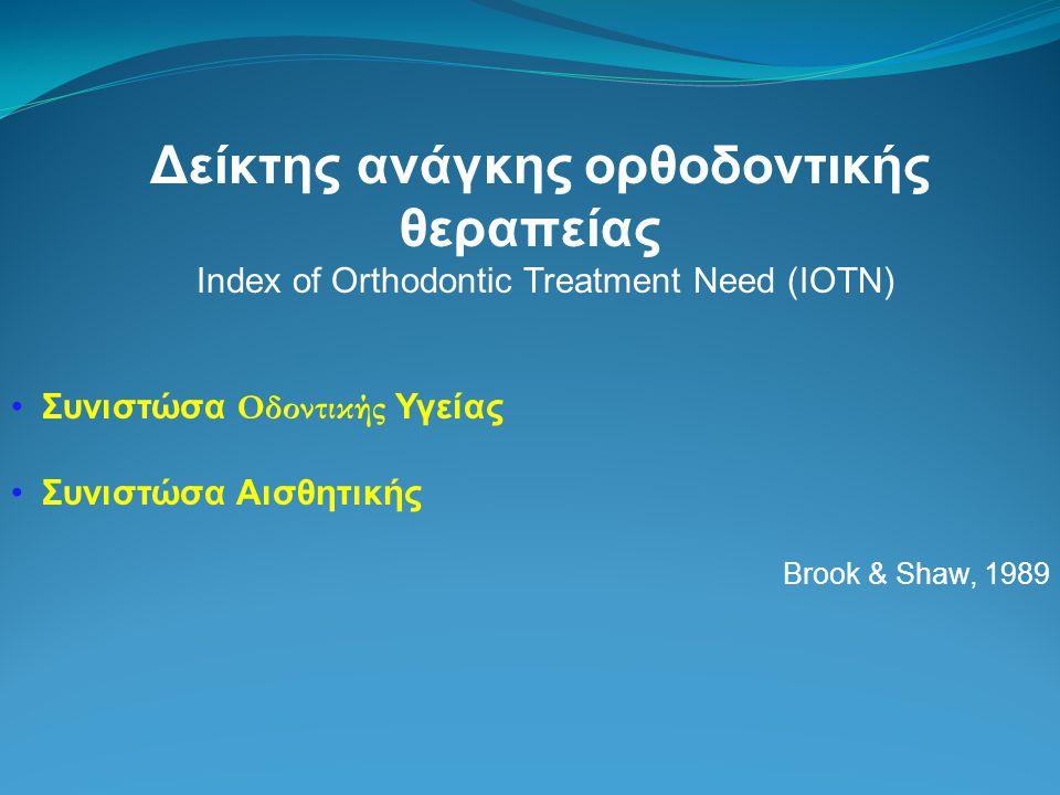 Δείκτης ανάγκης ορθοδοντικής θεραπείας Index of Orthodontic Treatment Need (IOTN) Συνιστώσα Οδοντικής Υγείας Συνιστώσα Αισθητικής Brook & Shaw, 1989