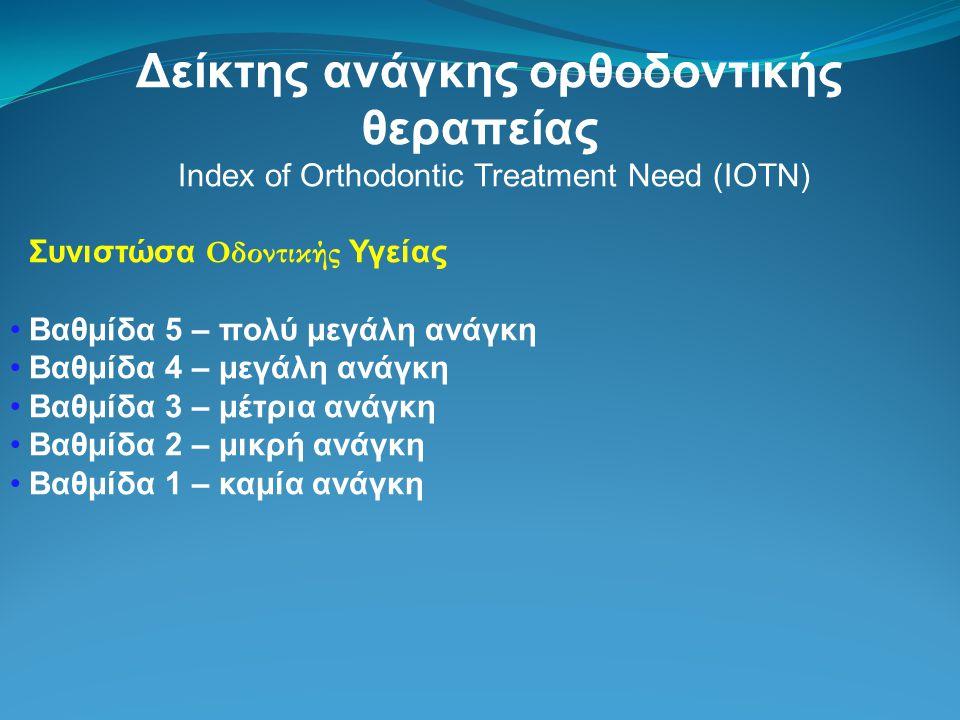 Δείκτης ανάγκης ορθοδοντικής θεραπείας Index of Orthodontic Treatment Need (IOTN) Συνιστώσα Οδοντικής Υγείας Βαθμίδα 5 – πολύ μεγάλη ανάγκη Βαθμίδα 4 – μεγάλη ανάγκη Βαθμίδα 3 – μέτρια ανάγκη Βαθμίδα 2 – μικρή ανάγκη Βαθμίδα 1 – καμία ανάγκη
