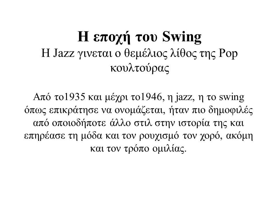 Η εποχή του Swing Η Jazz γινεται ο θεμέλιος λίθος της Pop κουλτούρας Από το1935 και μέχρι το1946, η jazz, η το swing όπως επικράτησε να ονομάζεται, ήταν πιο δημοφιλές από οποιοδήποτε άλλο στιλ στην ιστορία της και επηρέασε τη μόδα και τον ρουχισμό τον χορό, ακόμη και τον τρόπο ομιλίας.