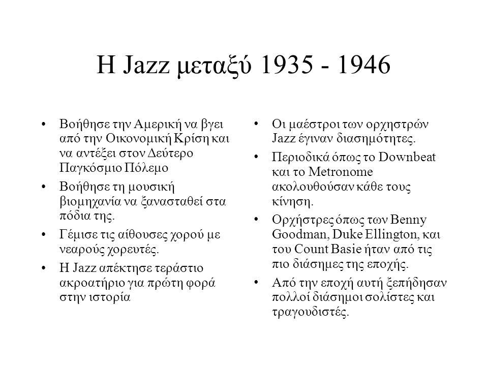 Η Jazz μεταξύ 1935 - 1946 Βοήθησε την Αμερική να βγει από την Οικονομική Κρίση και να αντέξει στον Δεύτερο Παγκόσμιο Πόλεμο Βοήθησε τη μουσική βιομηχανία να ξανασταθεί στα πόδια της.