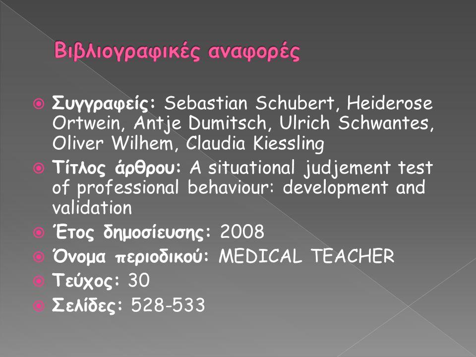  Συγγραφείς: Sebastian Schubert, Heiderose Ortwein, Antje Dumitsch, Ulrich Schwantes, Oliver Wilhem, Claudia Kiessling  Τίτλος άρθρου: A situational judjement test of professional behaviour: development and validation  Έτος δημοσίευσης: 2008  Όνομα περιοδικού: MEDICAL TEACHER  Τεύχος: 30  Σελίδες: 528-533