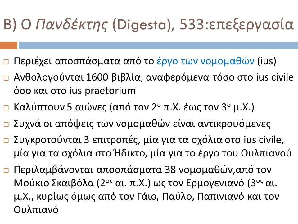 Β ) Ο Πανδέκτης (Digesta), 533: επεξεργασία  Περιέχει αποσπάσματα από το έργο των νομομαθών ( ius)  Ανθολογούνται 1600 βιβλία, αναφερόμενα τόσο στο